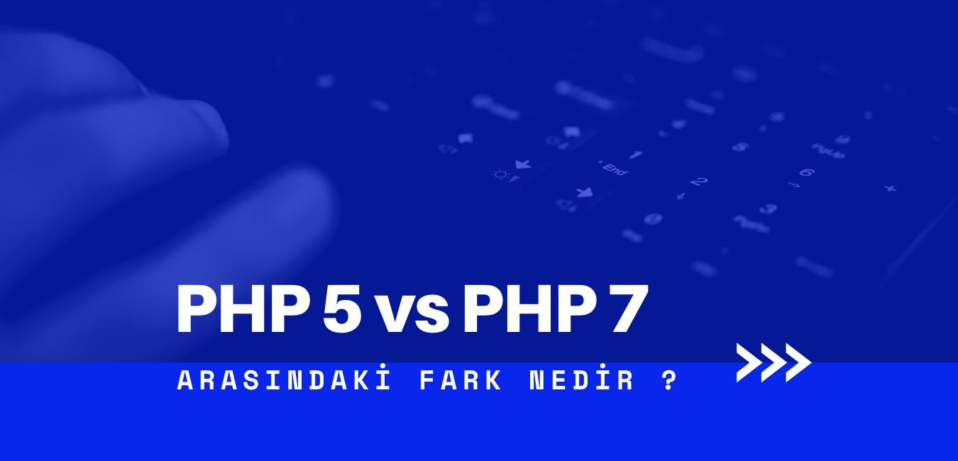 PHP 5 ve PHP 7 arasındaki fark nedir ?